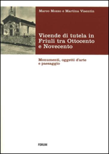 Vicende di tutela in Friuli tra Ottocento e Novecento. Monumenti, oggetti d'arte e paesaggio - Marco Mozzo |
