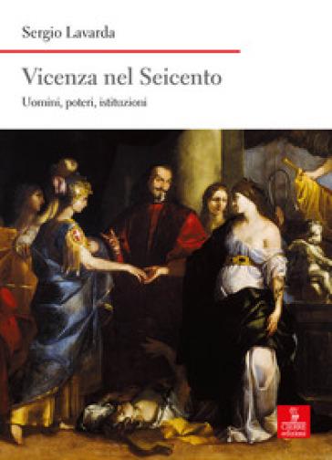 Vicenza nel Seicento. Uomini, poteri, istituzioni - Sergio Lavarda |
