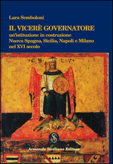 Il Viceré Governatore. Un'istituzione in costruzione. Nuova Spagna, Sicilia, Napoli e Milano nel XVI secolo - Lara Semboloni |