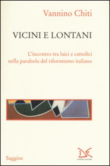 Vicini e lontani. L'incontro tra laici e cattolici nella parabola del riformismo italiano - Vannino Chiti   Kritjur.org