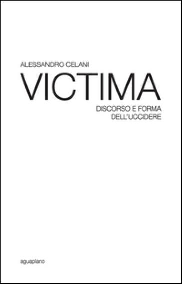 Victima. Discorso e forma dell'uccidere - Alessandro Celani |