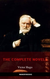 Victor Hugo: The Complete Novels [newly updated] (Manor Books Publishing) (The Greatest Writers of All Time)