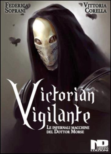 Victorian Vigilante. Le infernali macchine del dottor Morse - Federica Soprani   Rochesterscifianimecon.com