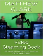 Video Steaming Book: 22 Things You Need to Know About Streaming Videos