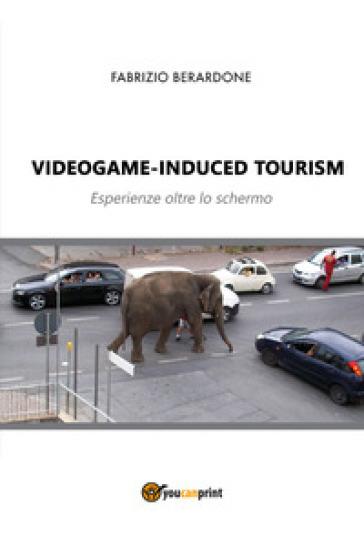 Videogame-induced tourism. Esperienze oltre lo schermo - Fabrizio Berardone pdf epub