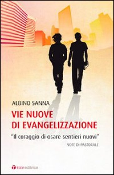 Vie nuove di evangelizzazione. «Il coraggio di osare sentieri nuovi» - Albino Sanna |