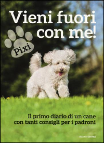 Vieni fuori con me! Il primo diario di un cane con tanti consigli ai padroni - Pixi  