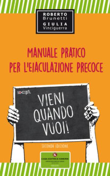 Vieni quando vuoi. Manuale pratico per l'eiaculazione precoce - Roberto Brunetti   Rochesterscifianimecon.com