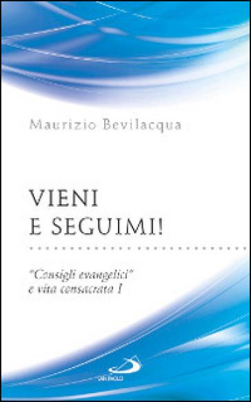Vieni e seguimi! «Consigli evangelici» e vita consacrata. 1. - Maurizio Bevilacqua | Rochesterscifianimecon.com