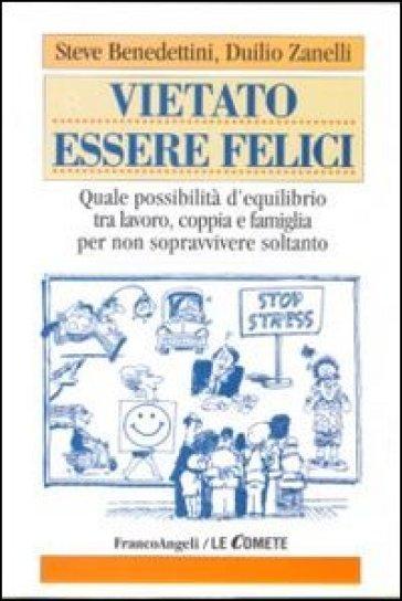 Vietato essere felici. Quale possibilità d'equilibrio tra lavoro, coppia e famiglia per non sopravvivere soltanto - Steve Benedettini |