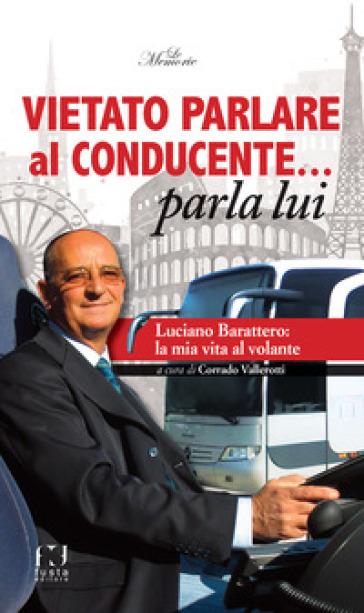 Vietato parlare al conducente... parla lui. Luciano Barattero: la mia vita al volante - C. Vallerotti | Thecosgala.com