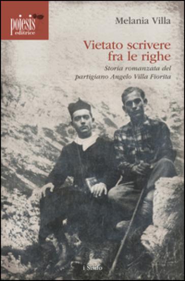 Vietato scrivere fra le righe. Storia romanzata del partigiano Angelo Villa Fiorita - Melania Villa |