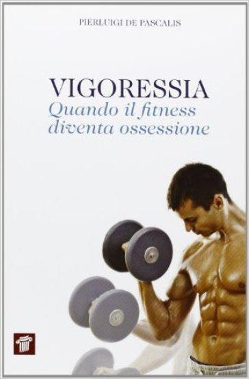 Vigoressia. Quando il fitness diventa ossessione - Pierluigi De Pascalis pdf epub