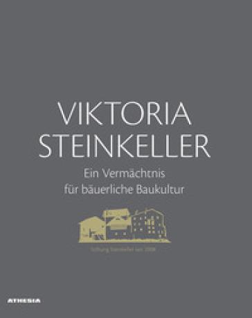 Viktoria Steinkeller. Ein Vermachtnis fur bauerliche Baukultur. Ediz. illustrata - Siegfried Brugger |