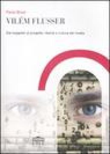 Vilém Flusser. Dal soggetto al progetto: libertà e cultura dei media - Paola Bozzi |