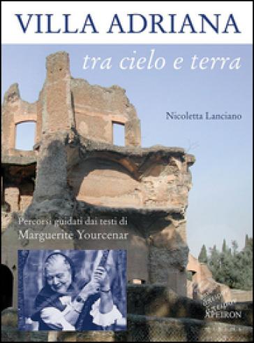 Villa Adriana tra cielo e terra. Percorsi guidati dai testi di Marguerite Yourcenar - Nicoletta Lanciano   Rochesterscifianimecon.com