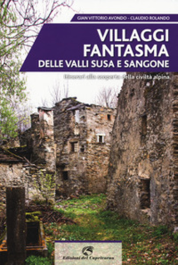 Villaggi fantasma delle valli Susa e Sangone. Itinerari alla scoperta della civiltà alpina - Gian Vittorio Avondo |