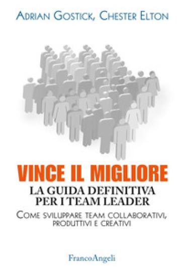 Vince il migliore. La guida definitiva per i team leader. Come sviluppare team collaborativi, produttivi e creativi - Adrian Gostick |