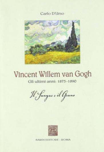 Vincent Willen van Gogh. Gli ultimi anni 1875-1890. Il sangue e il grano - Carlo D'Urso |