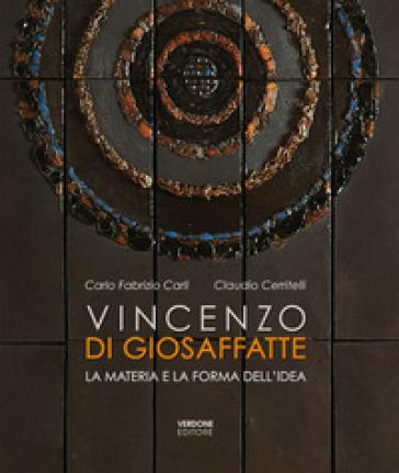 Vincenzo Di Giosaffatte. La materia e la forma dell'idea. Ediz. illustrata - C. F. Carli  