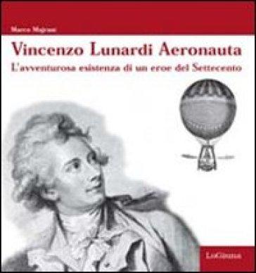 Vincenzo Lunardi Aeronauta. L'avventurusa esistenza di un eroe del Settecento - Marco Majrani pdf epub