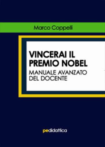 Vincerai il premio Nobel. Manuale avanzato del docente - Marco Coppelli | Jonathanterrington.com