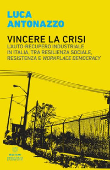 Vincere la crisi. L'auto-recupero industriale in Italia, tra resilienza sociale, resistenza e «workplace democracy» - Luca Antonazzo |