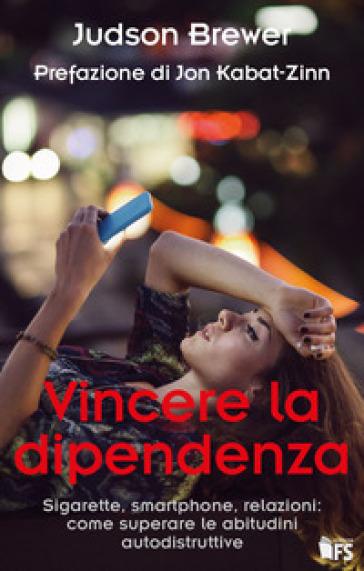 Vincere la dipendenza. Sigarette, smartphone, relazioni: come superare le abitudini autodistruttive - Judson Brewer |