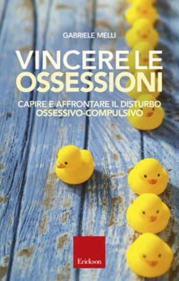 Vincere le ossessioni. Capire e affrontare il disturbo ossessivo-compulsivo - Gabriele Melli | Thecosgala.com