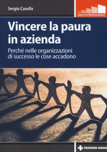 Vincere la paura in azienda. Perché nelle organizzazioni di successo le cose accadono - Sergio Casella | Ericsfund.org