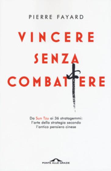 Vincere senza combattere. Da Sun Tzu ai 36 stratagemmi: l'arte della strategia secondo l'antico pensiero cinese - Pierre Fayard |