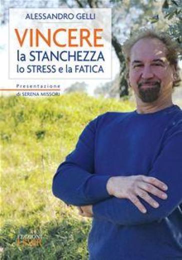 Vincere la stanchezza lo stress e la fatica - Alessandro Gelli |