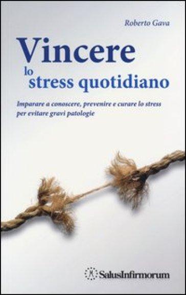 Vincere lo stress quotidiano. Imparare a conoscere, prevenire e curare lo stress per evitare gravi patologie - Roberto Gava   Rochesterscifianimecon.com