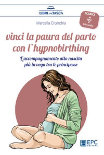 Vinci la paura del parto con l'hypnobirthing. L'accompagnamento alla nascita più in voga tra le principesse. Con Contenuto digitale per download - Marcella Cicerchia | Thecosgala.com