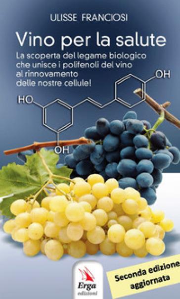 Vino per la salute. La scoperta del legame biologico che unisce i polifenoli del vino al rinnovamento delle nostre cellule - Ulisse Franciosi |