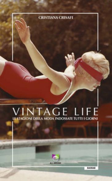 Vintage life. Le stagioni della moda indossate tutti i giorni - Cristiana Crisafi |