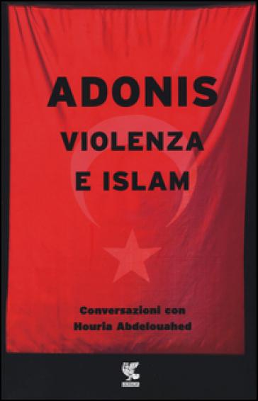 Violenza e Islam. Conversazioni con Houria Abdelouahed - Adonis | Rochesterscifianimecon.com