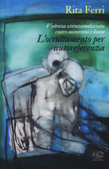 Violenza istituzionalizzata contro minorenni e donne. L'occultamento per autoreferenza - Rita Ferri |