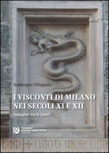 I Visconti di Milano nei secoli XI e XII. Indagini tra le fonti - Ambrogio Filippini |