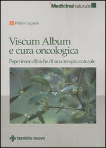 Viscum Album e cura oncologica. Esperienze cliniche di una terapia naturale - Walter Legnani |