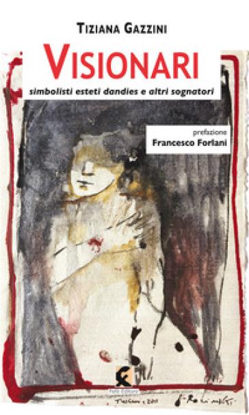 Visionari. Simbolisti esteti dandies e altri sognatori - Tiziana Gazzini |