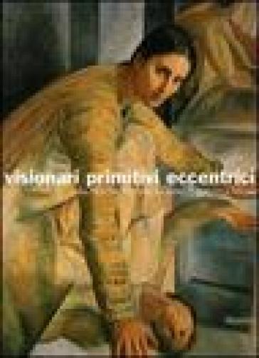 Visionari primitivi eccentrici. Da Alberto Martini a Licini, Ligabue, Ontani. Catalogo della mostra (Potenza, 14 ottobre 2005-15 gennaio 2006) - L. Gavioli |