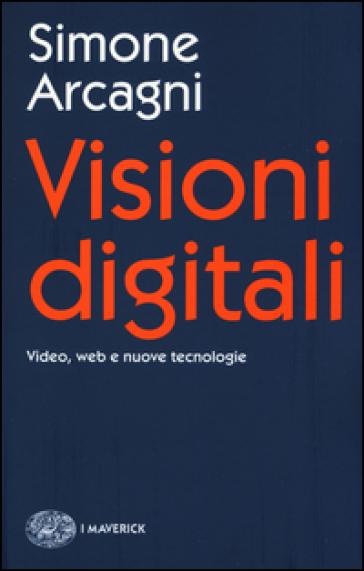 Visioni digitali. Video, web e nuove tecnologie - Simone Arcagni   Ericsfund.org