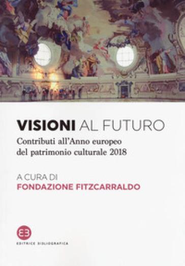Visioni al futuro. Contributi all'Anno europeo del patrimonio culturale 2018 - Fondazione Fitzcarraldo |