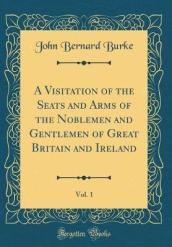 A Visitation of the Seats and Arms of the Noblemen and Gentlemen of Great Britain and Ireland, Vol. 1 (Classic Reprint)