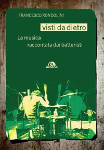 Visti da dietro. La musica raccontata dai batteristi - Francesco Rondolini |