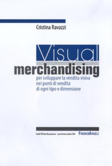 Visual merchandising: per sviluppare la vendita visiva nei punti di vendita di ogni tipo e dimensione - Cristina Ravazzi |