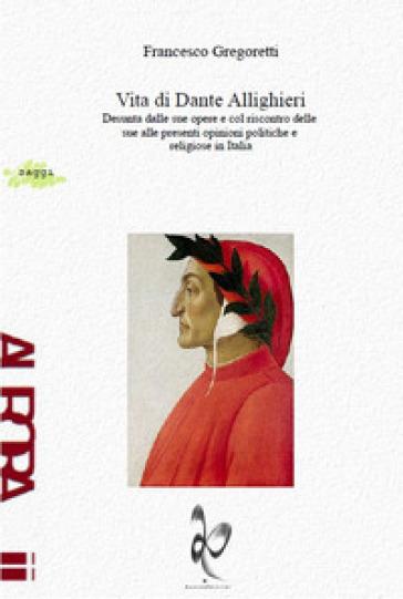 Vita di Dante Allighieri. Desunta dalle sue opere e col riscontro delle sue alle presenti opinioni politiche e religiose in Italia - Francesco Gregoretti |