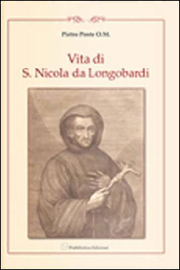 Vita di F. Nicolò di Longobardi oblato professo dell'ordine dei minimi di s. Francesco di Paola. Riscritta fedelmente dalli processi di sua beatificazione - Pietro Ponte |