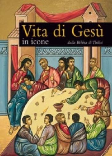Vita di Gesù in icone. Dalla Bibbia di Tbilisi - Gabriele Bragantini |